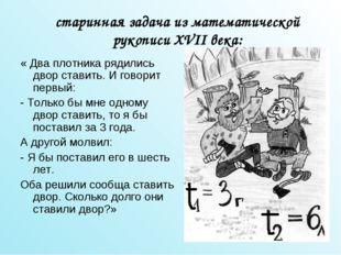 старинная задача из математической рукописи XVII века: « Два плотника рядилис