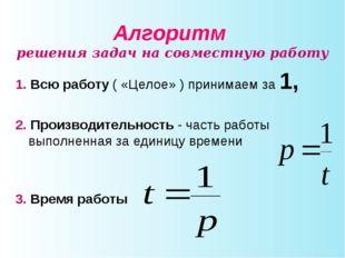 Алгоритм решения задач на совместную работу 1. Всю работу ( «Целое» ) принима