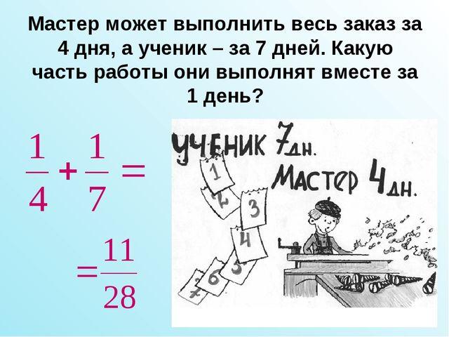 Мастер может выполнить весь заказ за 4 дня, а ученик – за 7 дней. Какую часть...