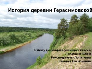 История деревни Герасимовской Работу выполнила ученица 9 класса Лопаткина Еле