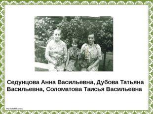 Седунцова Анна Васильевна, Дубова Татьяна Васильевна, Соломатова Таисья Васил