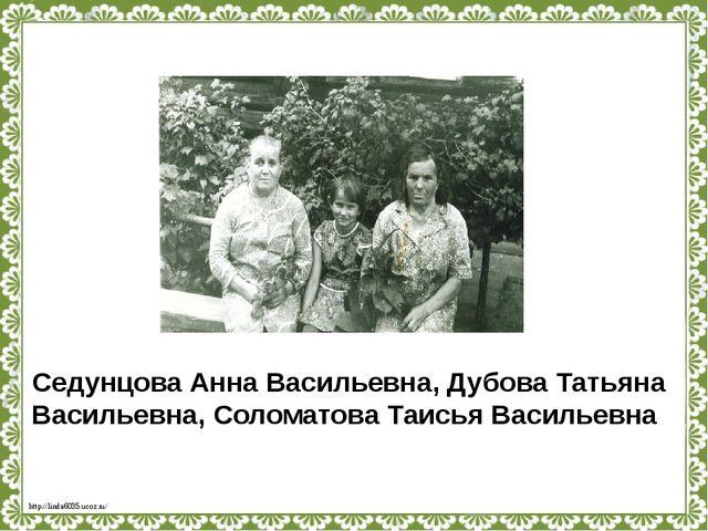 Седунцова Анна Васильевна, Дубова Татьяна Васильевна, Соломатова Таисья Васил...