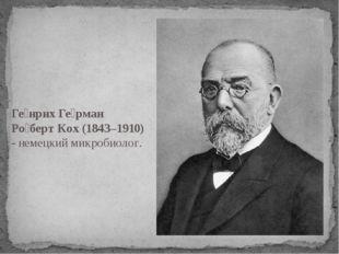 Ге́нрих Ге́рман Ро́берт Кох (1843–1910) -немецкий микробиолог.