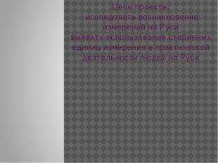 Цель проекта: исследовать возникновение измерений на Руси выявить использован