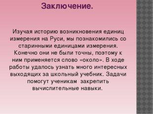 Заключение. Изучая историю возникновения единиц измерения на Руси, мы познако