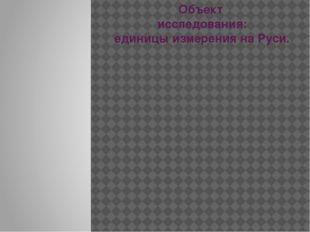 Объект исследования: единицы измерения на Руси.
