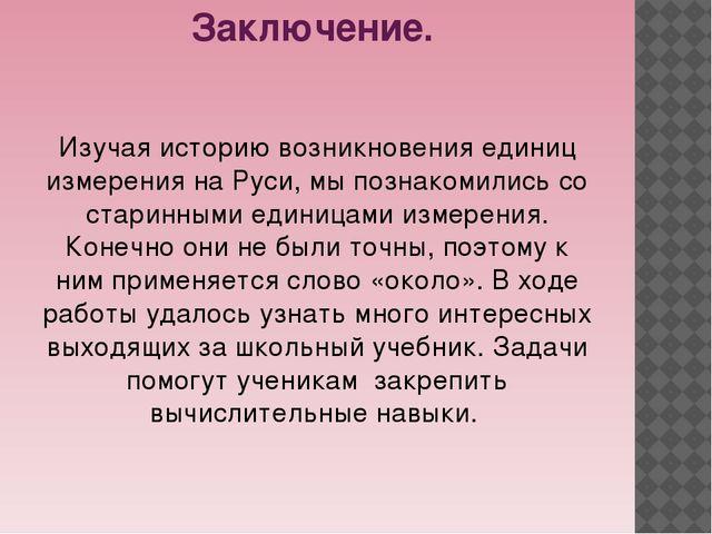 Заключение. Изучая историю возникновения единиц измерения на Руси, мы познако...
