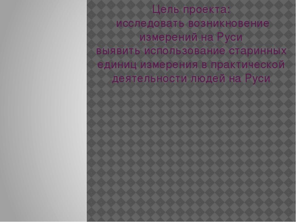 Цель проекта: исследовать возникновение измерений на Руси выявить использован...