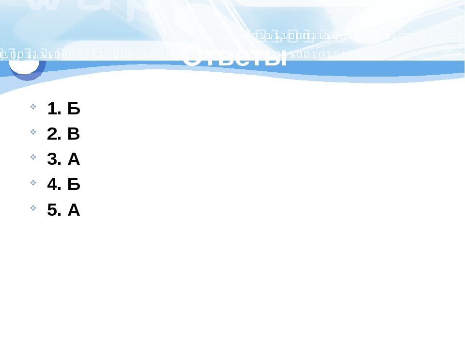 Ответы 1. Б 2. В 3. А 4. Б 5. А