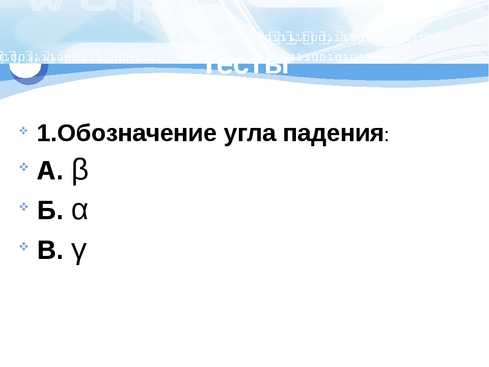 Тесты 1.Обозначение угла падения: А. β Б. α В. γ