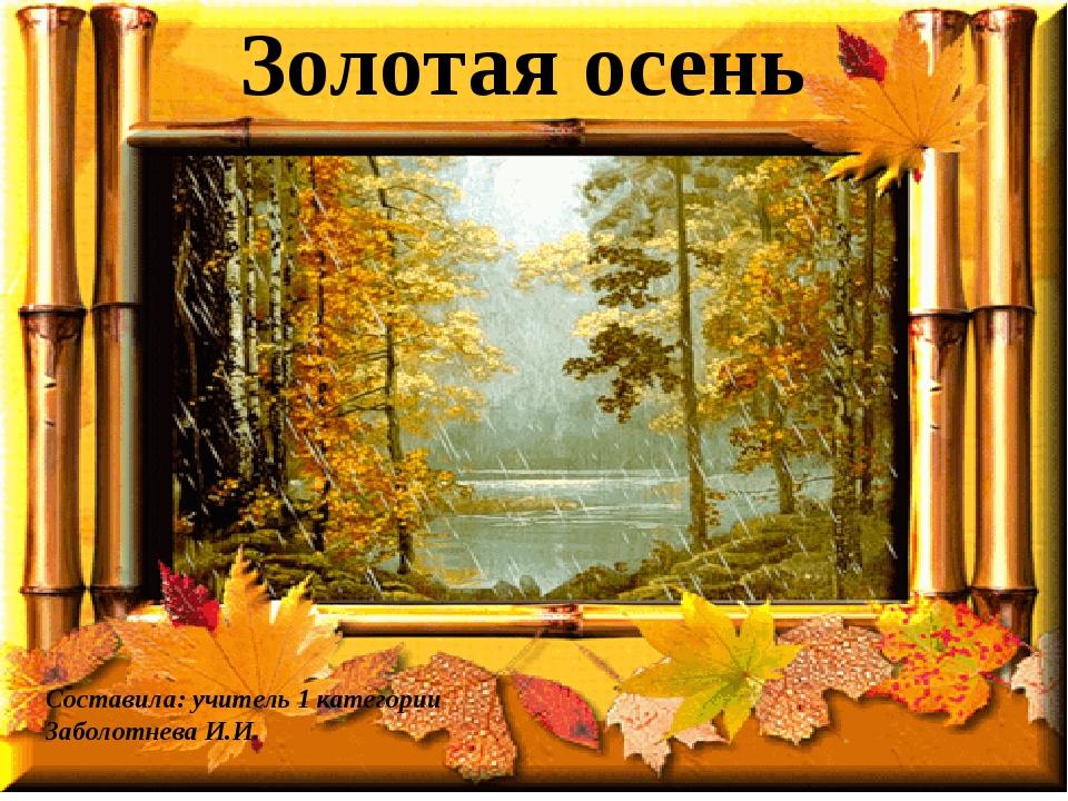 Золотая осень Составила: учитель 1 категории Заболотнева И.И.