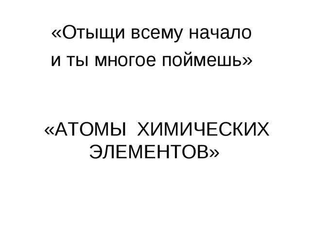 «Отыщи всему начало и ты многое поймешь» «АТОМЫ ХИМИЧЕСКИХ ЭЛЕМЕНТОВ»