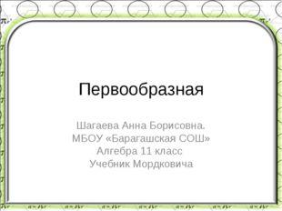 Первообразная Шагаева Анна Борисовна. МБОУ «Барагашская СОШ» Алгебра 11 класс