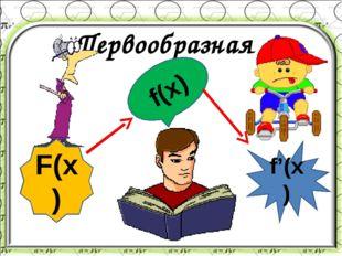 Первообразная F(x) f(x) f'(x)