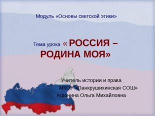 Модуль «Основы светской этики» Тема урока « РОССИЯ – РОДИНА МОЯ» Учитель исто