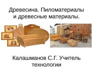 Древесина. Пиломатериалы и древесные материалы. Калашманов С.Г. Учитель техно