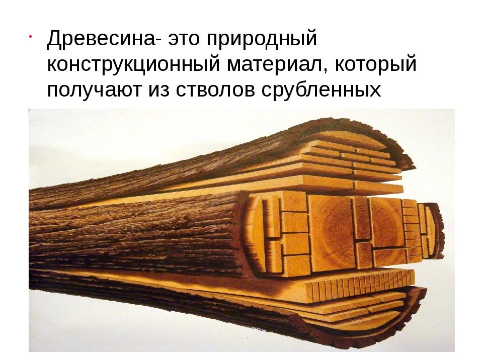 Древесина- это природный конструкционный материал, который получают из ствол...