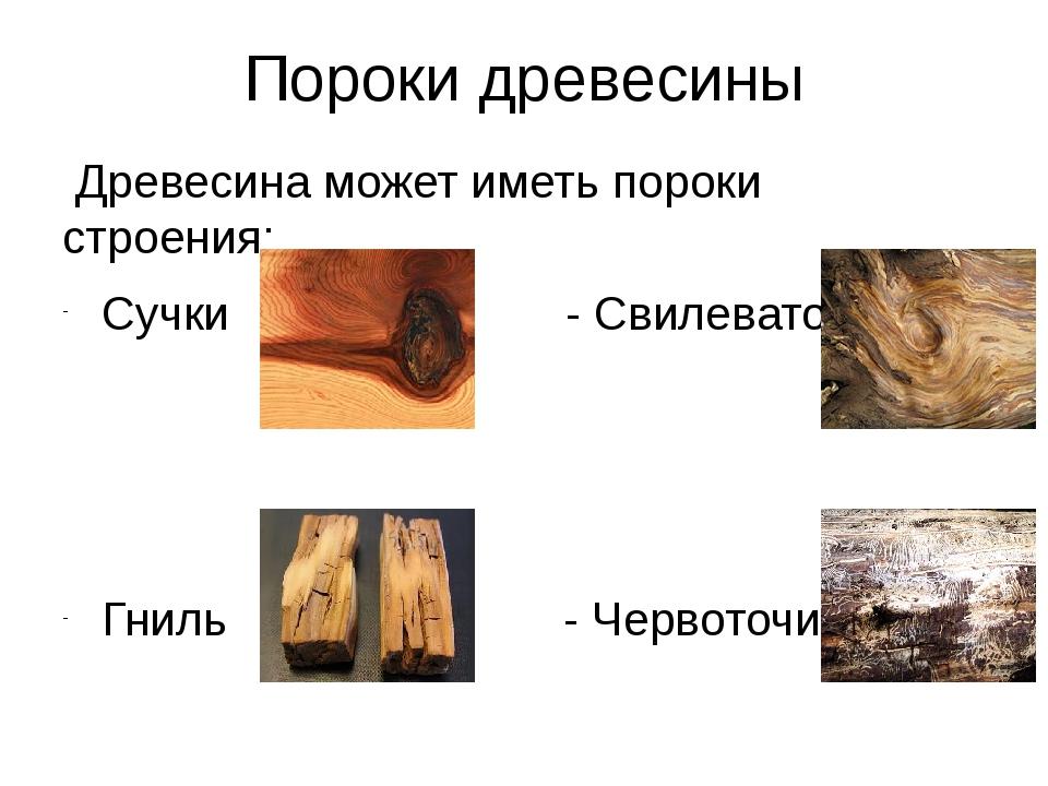 Пороки древесины Древесина может иметь пороки строения: Сучки - Свилеватость...