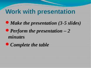 Work with presentation Make the presentation (3-5 slides) Perform the present
