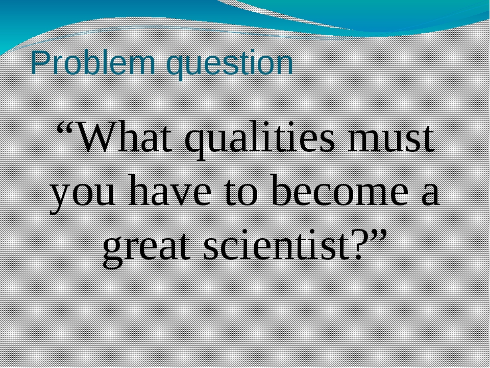 """Problem question """"What qualities must you have to become a great scientist?"""""""