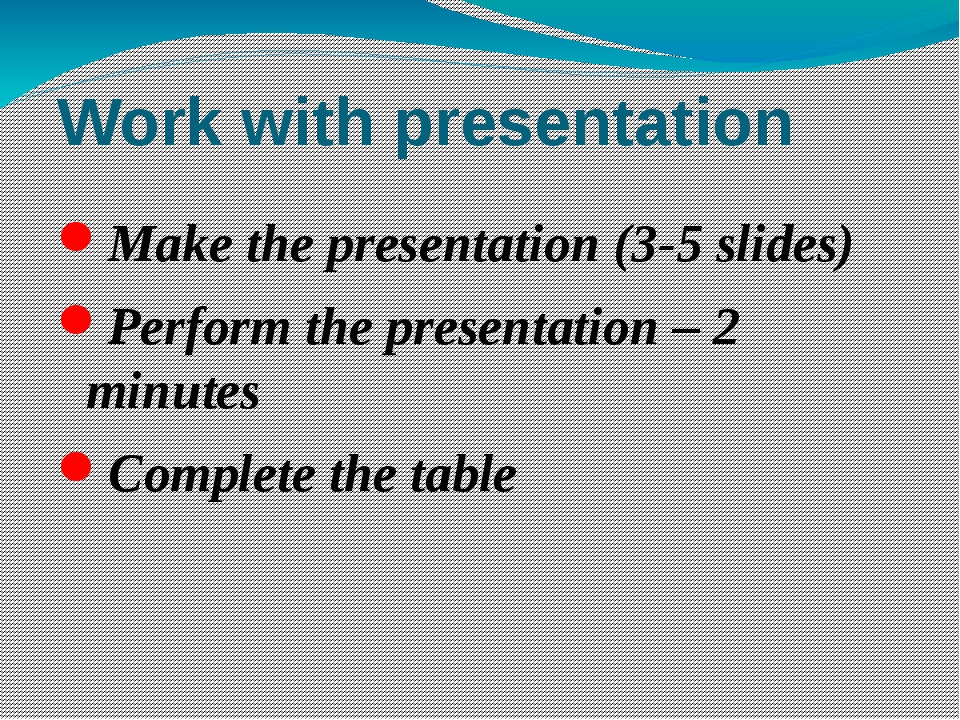 Work with presentation Make the presentation (3-5 slides) Perform the present...