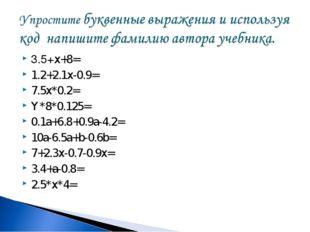 3.5+x+8= 1.2+2.1x-0.9= 7.5x*0.2= Y*8*0.125= 0.1a+6.8+0.9a-4.2= 10a-6.5a+b-0.6