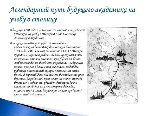 В декабре 1730 года 19-летний Ломоносов отправился в Москву на учёбу в Москву...