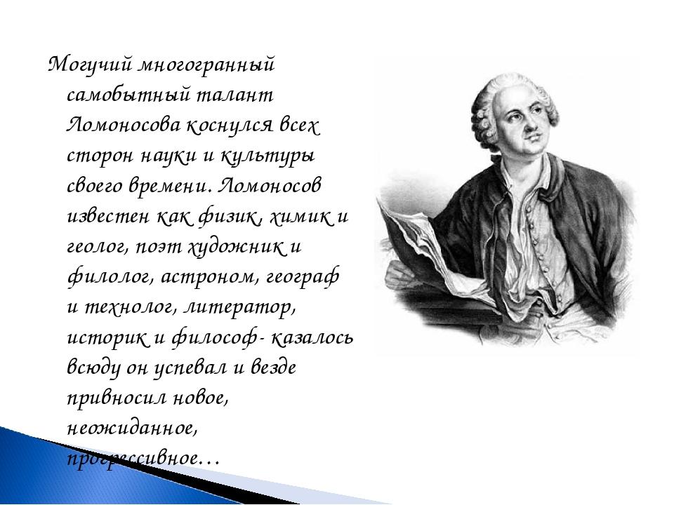 Могучий многогранный самобытный талант Ломоносова коснулся всех сторон науки...