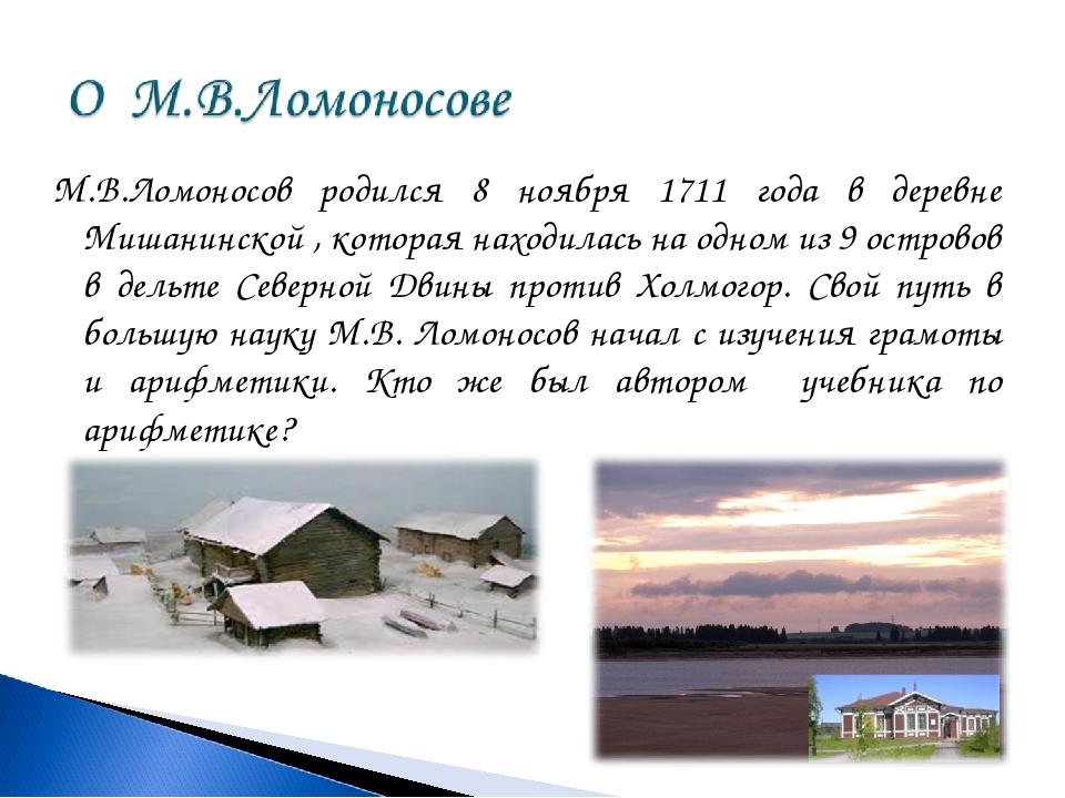М.В.Ломоносов родился 8 ноября 1711 года в деревне Мишанинской , которая нахо...