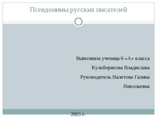 Псевдонимы русских писателей Выполнила ученица 6 «А» класса Кульборисова Влад