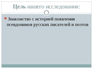 Цель нашего исследования: Знакомство с историей появления псевдонимов русских