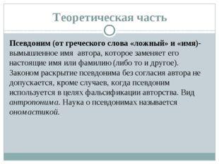 Теоретическая часть Псевдоним (от греческого слова «ложный» и «имя)- вымышлен
