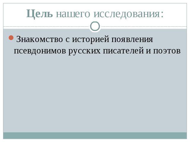 Цель нашего исследования: Знакомство с историей появления псевдонимов русских...