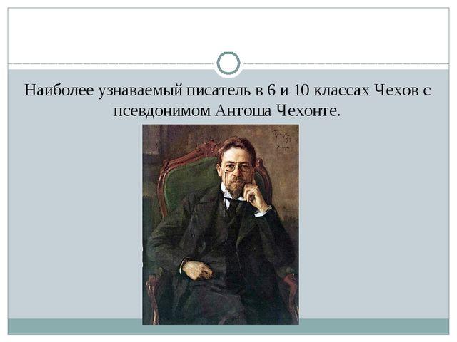 Наиболее узнаваемый писатель в 6 и 10 классах Чехов с псевдонимом Антоша Чех...