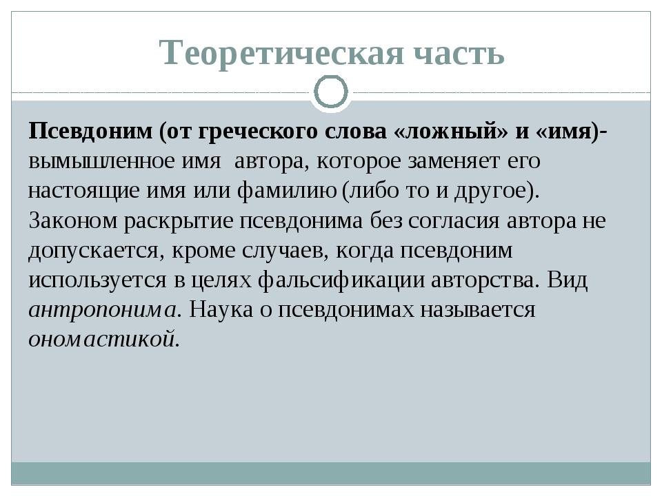 Теоретическая часть Псевдоним (от греческого слова «ложный» и «имя)- вымышлен...