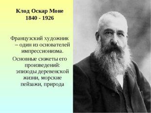 Клод Оскар Моне 1840 - 1926 Французский художник – один из основателей импрес