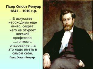 Пьер Огюст Ренуар 1841 – 1919 г.р. ...В искусстве необходимо еще нечто, секре
