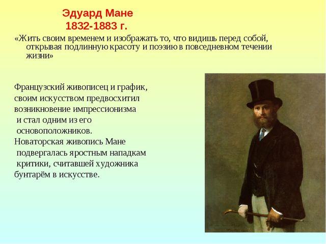 Эдуард Мане  1832-1883 г. «Жить своим временем и изображать то, что...