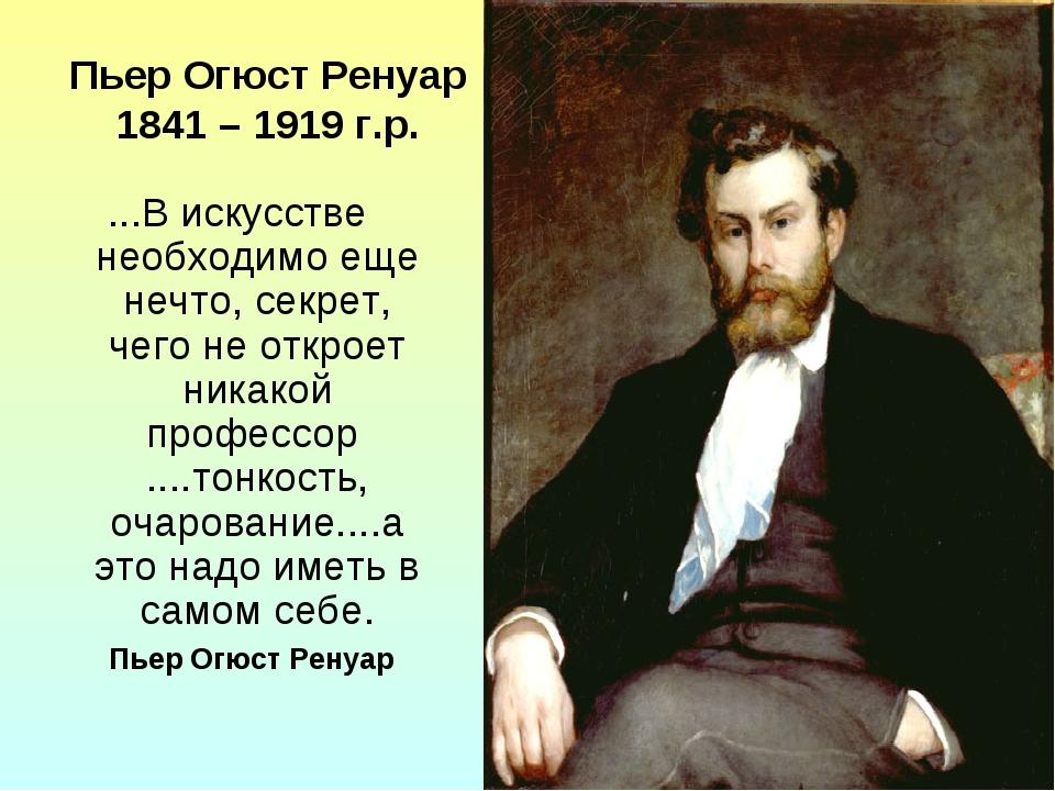 Пьер Огюст Ренуар 1841 – 1919 г.р. ...В искусстве необходимо еще нечто, секре...