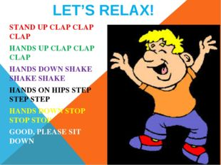 LET'S RELAX! STAND UP CLAP CLAP CLAP HANDS UP CLAP CLAP CLAP HANDS DOWN SHAKE