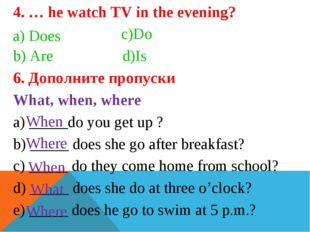 4. … he watch TV in the evening?                c)Do b) Are