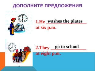 He _________________ at six p.m. They _______________ at eight p.m. ДОПОЛНИТ