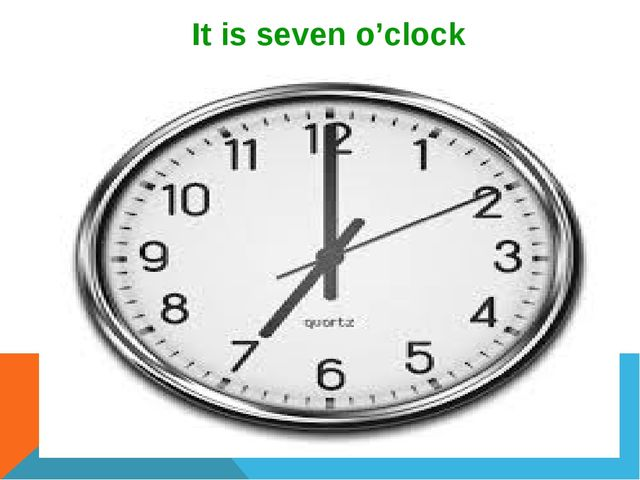 It is seven o'clock