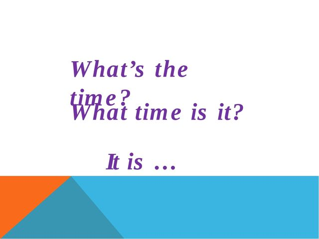 What time is it? It is … What's the time?