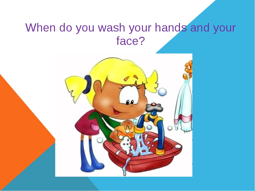 When do you wash your hands and your face?