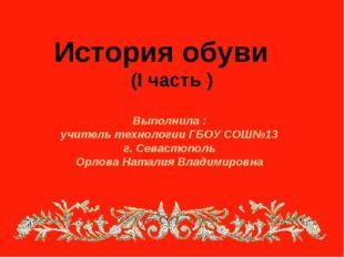 История обуви (I часть ) Выполнила : учитель технологии ГБОУ СОШ№13 г. Севас