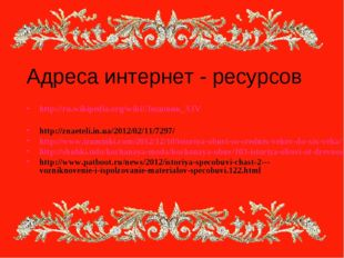 Адреса интернет - ресурсов http://ru.wikipedia.org/wiki/Людовик_XIV http://zn
