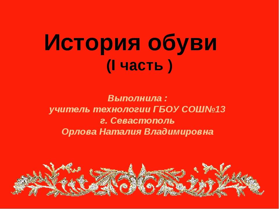 История обуви (I часть ) Выполнила : учитель технологии ГБОУ СОШ№13 г. Севас...