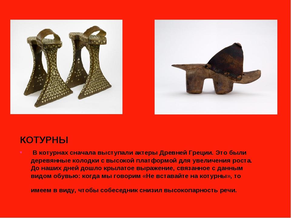КОТУРНЫ В котурнах сначала выступали актеры Древней Греции. Это были деревянн...