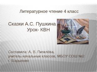 Литературное чтение 4 класс Сказки А.С. Пушкина Урок- КВН Составила: А. В. Пи